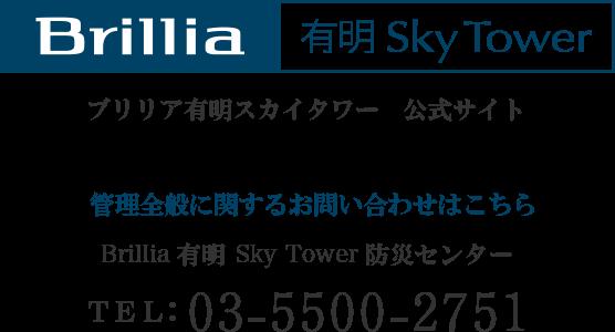 ブリリア有明スカイタワー 公式サイト 管理全般に関するお問い合わせはこちら Brillia 有明 Sky Tower 防災センター TEL:03-5500-2751